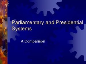 Parliamentary and Presidential Systems A Comparison Parliamentary Systems