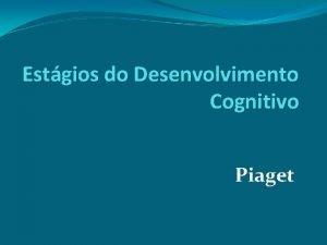 Estgios do Desenvolvimento Cognitivo Piaget Piaget identificou 4