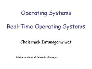 Operating Systems RealTime Operating Systems Chalermek Intanagonwiwat Slides