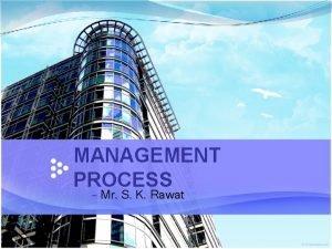 MANAGEMENT PROCESS Mr S K Rawat What is