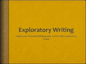 Exploratory Writing Apply your Annotated Bibliography work to