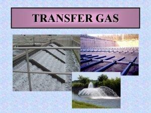 TRANSFER GAS Merupakan perpindahan gas dari fase gas