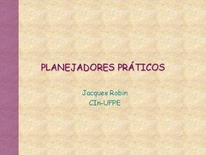 PLANEJADORES PRTICOS Jacques Robin CInUFPE Planejamento de Ordem