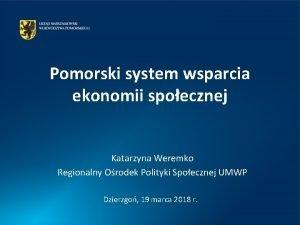 Pomorski system wsparcia ekonomii spoecznej Katarzyna Weremko Regionalny