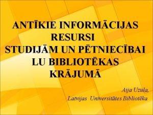 ANTKIE INFORMCIJAS RESURSI STUDIJM UN PTNIECBAI LU BIBLIOTKAS