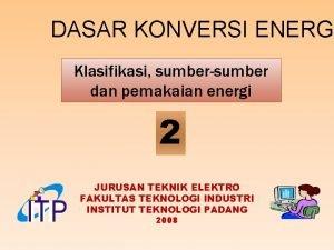 DASAR KONVERSI ENERGI Klasifikasi sumbersumber dan pemakaian energi