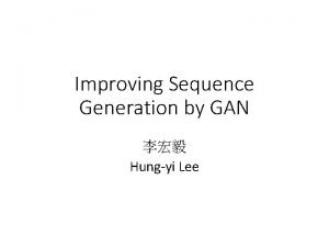 Improving Sequence Generation by GAN Hungyi Lee Outline