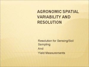 AGRONOMIC SPATIAL VARIABILITY AND RESOLUTION Resolution for SensingSoil