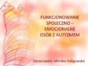FUNKCJONOWANIE SPOECZNO EMOCJONALNE OSB Z AUTYZMEM Opracowaa Monika