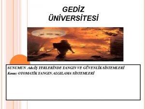 GEDZ NVERSTES SUNUMUN Ad YERLERNDE YANGIN VE GVENLK