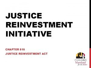 JUSTICE REINVESTMENT INITIATIVE CHAPTER 515 JUSTICE REINVESTMENT ACT