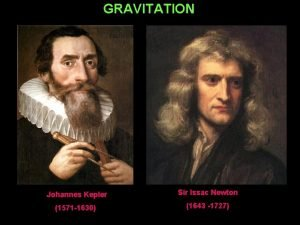 GRAVITATION Johannes Kepler Sir Issac Newton 1571 1630