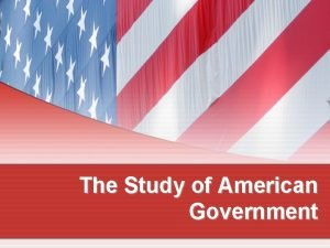 The Study of American Government Why Is Government