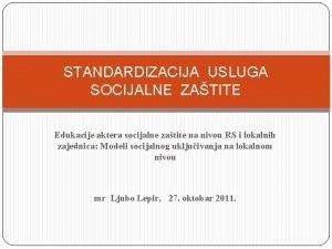 STANDARDIZACIJA USLUGA SOCIJALNE ZATITE Edukacije aktera socijalne zatite