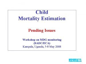 Child Mortality Estimation Pending Issues Workshop on MDG