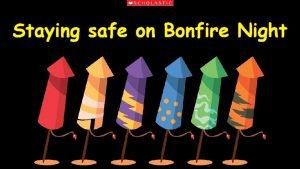 Staying safe on Bonfire Night Bonfire Night is