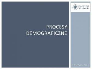 PROCESY DEMOGRAFICZNE dr Magdalena Homa PROCESY DEMOGRAFICZNE I