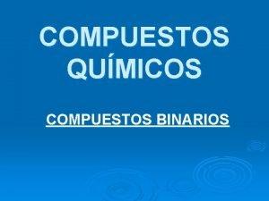 COMPUESTOS QUMICOS COMPUESTOS BINARIOS Temas a desarrollar Compuestos