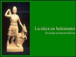 La tica en helenismo Escuelas postaristotlicas Fechas y