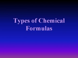 Types of Chemical Formulas Types of Chemical Formulas