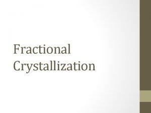 Fractional Crystallization Fractional Crystallization Fractional crystallization is a