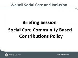 Walsall Social Care and Inclusion Briefing Session Social