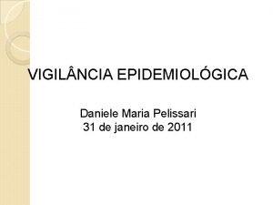 VIGIL NCIA EPIDEMIOLGICA Daniele Maria Pelissari 31 de