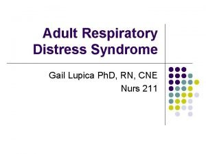 Adult Respiratory Distress Syndrome Gail Lupica Ph D