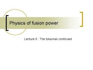 Physics of fusion power Lecture 8 The tokamak