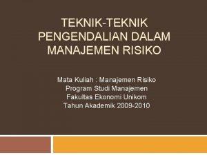 TEKNIKTEKNIK PENGENDALIAN DALAM MANAJEMEN RISIKO Mata Kuliah Manajemen