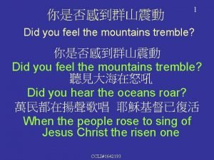1 Did you feel the mountains tremble Did
