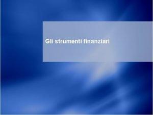 Gli strumenti finanziari 1 Agenda Strumenti finanziari Iscrizione
