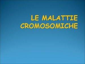 LE MALATTIE CROMOSOMICHE Il corredo cromosomico della specie
