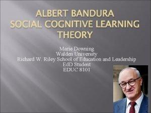 ALBERT BANDURA SOCIAL COGNITIVE LEARNING THEORY Marie Downing