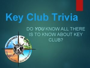 Key Club Trivia DO YOU KNOW ALL THERE