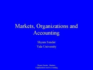 Markets Organizations and Accounting Shyam Sunder Yale University