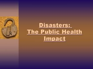 Disasters The Public Health Impact Disasters The Public