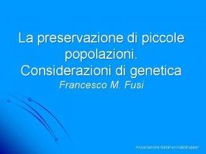 La preservazione di piccole popolazioni Considerazioni di genetica