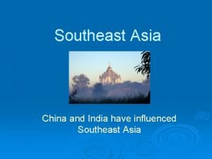 Southeast Asia China and India have influenced Southeast