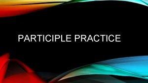PARTICIPLE PRACTICE A PARTICIPLE IS A VERBAL Verb