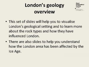 Londons geology overview This set of slides will
