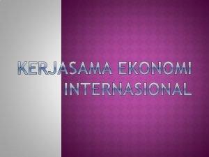 Pengertian Kerjasama Ekonomi Internasional Kerja sama ekonomi internasional