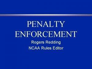 PENALTY ENFORCEMENT Rogers Redding NCAA Rules Editor PENALTY