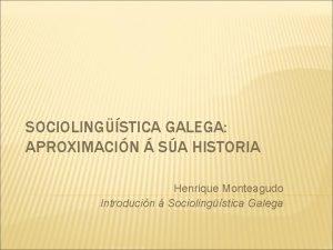 SOCIOLINGSTICA GALEGA APROXIMACIN SA HISTORIA Henrique Monteagudo Introducin