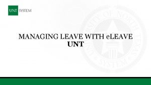 MANAGING LEAVE WITH e LEAVE UNT TODAYS SESSION