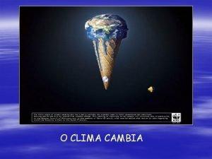O CLIMA CAMBIA O Cambio Climtico Por cambio