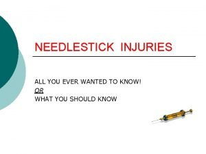 NEEDLESTICK INJURIES ALL YOU EVER WANTED TO KNOW