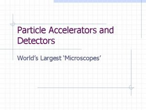 Particle Accelerators and Detectors Worlds Largest Microscopes Contents