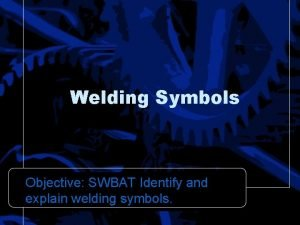 Welding Symbols Objective SWBAT Identify and explain welding