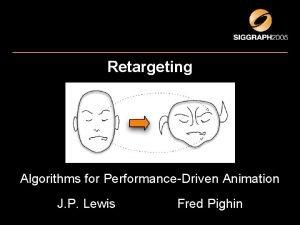 Retargeting Algorithms for PerformanceDriven Animation J P Lewis